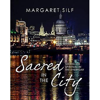 Sacred in the City - Seeing the Spiritual in the Everyday by Margaret