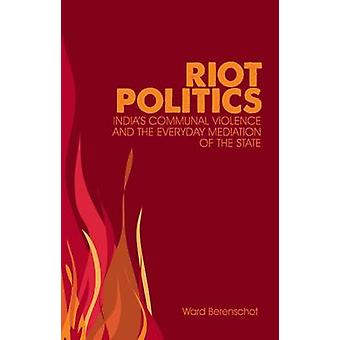 Riot Politics - Hindu-Muslim Violence and the Indian State by Ward Ber