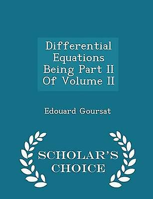 Differential Equations Being Part II Of Volume II  Scholars Choice Edition by Goursat & Edouard