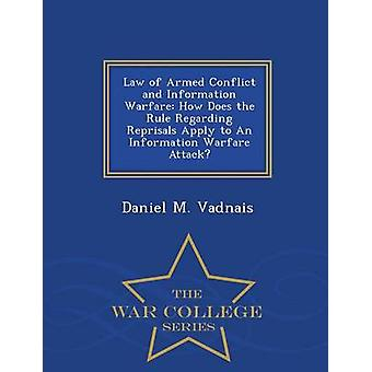 Law of Armed Conflict and Information Warfare How Does the Rule Regarding Reprisals Apply to An Information Warfare Attack  War College Series by Vadnais & Daniel M.