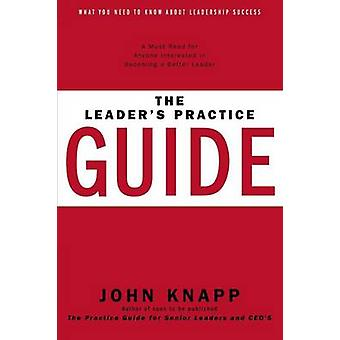 The Leaders Practice Guide How to Achieve True Leadership Success by Knapp & John