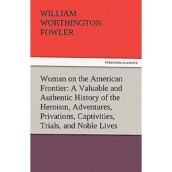 Woman on the American Frontier a Valuable and Authentic History of the Heroism Adventures Privations Captivities Trials and Noble Lives and Death by Fowler & William Worthington