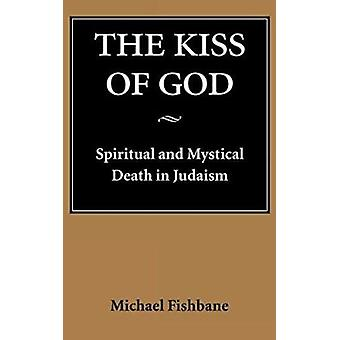 The Kiss of God - Spiritual and Mystical Death in Judaism by Michael A