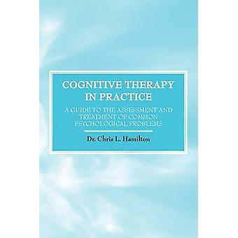Cognitive Therapy in Practice  A Guide to the Assessment and Treatment of Common Psychological Problems by Hamilton & Chris L