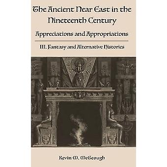 The Ancient Near East in the Nineteenth Century Appreciations and Appropriations. III. Fantasy and Alternative Histories by McGeough & Kevin M.