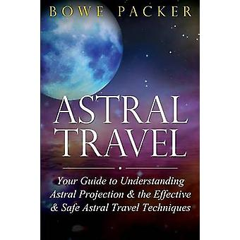 Astral Travel Your Guide to Understanding Astral Projection  the Effective  Safe Astral Travel Techniques by Packer & Bowe