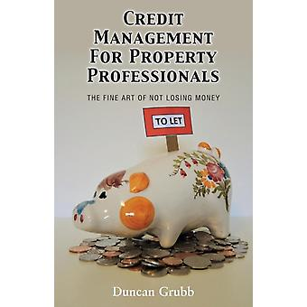 Credit Management for Property Professionals The Fine Art of Not Losing Money by Grubb & Duncan