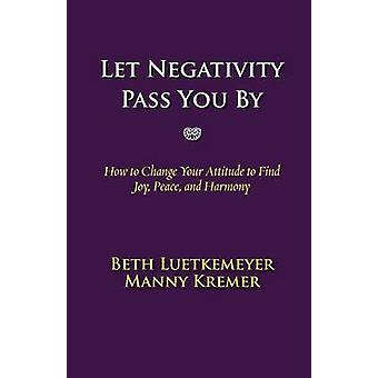 Let Negativity Pass You By  How to Change Your Attitude to Find Joy Peace and Harmony by Luetkemeyer & Beth