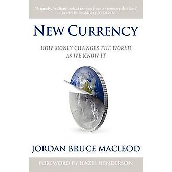 New Currency How Money Changes the World as We Know It by MacLeod & Jordan Bruce