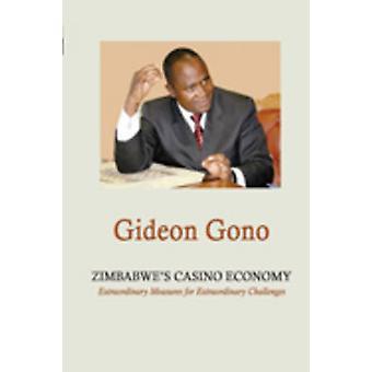 Zimbabwes Casino Economy. Extraordinary Measures for Extraordinary Challenges by Gono & Gideon