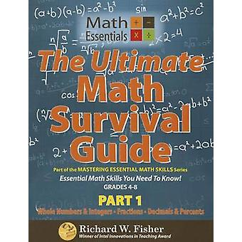 The Ultimate Math Survival Guide Part 1 Whole Numbers  Integers Fractions and Decimals  Percents by Fisher & Richard W