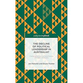 The Decline of Political Leadership in Australia Changing Recruitment and Careers of Federal Politicians by Pakulski & Jan