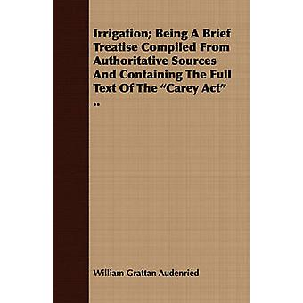 Irrigation Being a Brief Treatise Compiled from Authoritative Sources and Containing the Full Text of the Carey ACT .. by Audenried & William Grattan