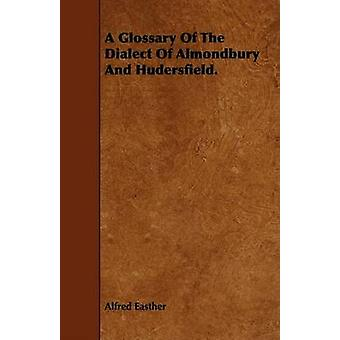 A Glossary Of The Dialect Of Almondbury And Hudersfield. by Easther & Alfred