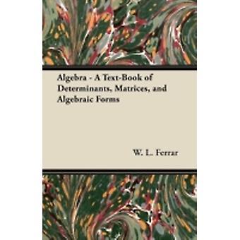 Algebra  A TextBook of Determinants Matrices and Algebraic Forms by Ferrar & W. L.