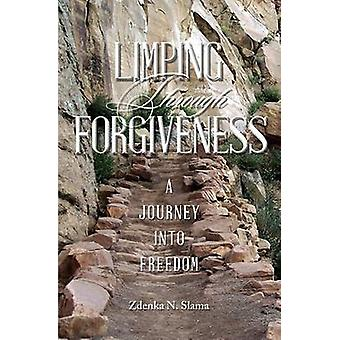 Limping Through Forgiveness A Journey Into Freedom by Slama & Zdenka N.