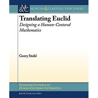 Translating Euclid - Designing a Human-Centered Mathematics by Gerry S