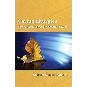 Caring Liturgies - the Pastoral Power of Christian Ritual by Susan Mar
