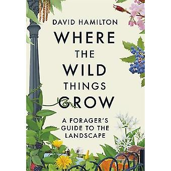 Where the Wild Things Grow A Forager's Guide to the Landscape