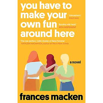 You Have to Make Your Own Fun Around Here  Winner of the Beryl Bainbridge First Time Author Award by Frances Macken