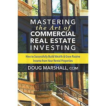 Mastering the Art of Commercial Real Estate Investing di Doug Marshall