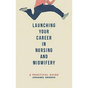 Launching Your Career in Nursing and Midwifery - A Practical Guide by