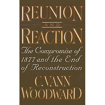 Reunion and Reaction The Compromise of 1877 and the End of Reconstruction by Woodward & C. Vann