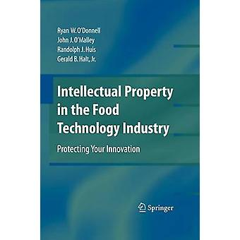 Intellectual Property in the Food Technology Industry  Protecting Your Innovation by John J O Malley & Ryan W O Donnell & Randolph J Huis & Gerald B Halt
