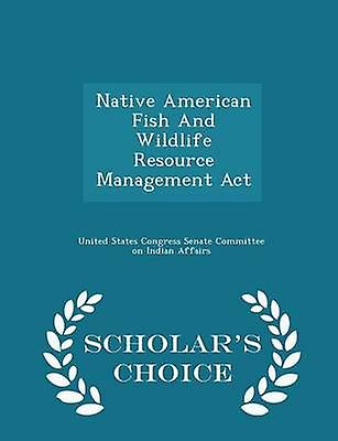 Native American Fish And Wildlife Resource Management Act  Scholars Choice Edition by United States Congress Senate Committee