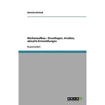 Markenaufbau. Grundlagen Anstze Aktuelle Entwicklungen von Schmied & Cornelia