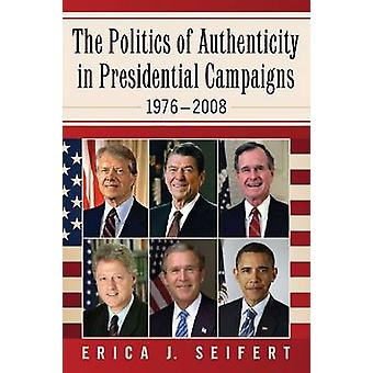 The Politics of Authenticity in Presidential Campaigns - 1976-2008 by