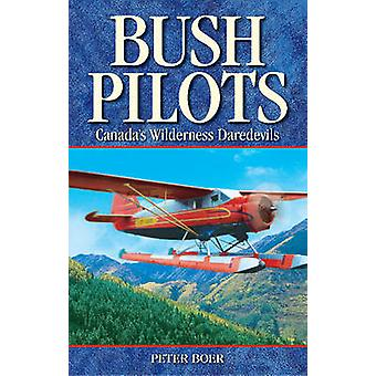 Bush Pilots - Canada's Wilderness Daredevils by Peter Boer - 978189486