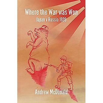 Where the War Was Won - Nomonhan 1939 by Andy McDonald - 9781784554934
