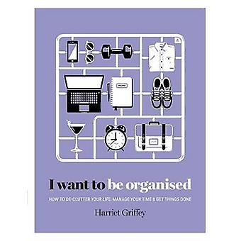 I Want to be Organised - How to De-Clutter Your Life - Manage Your Tim