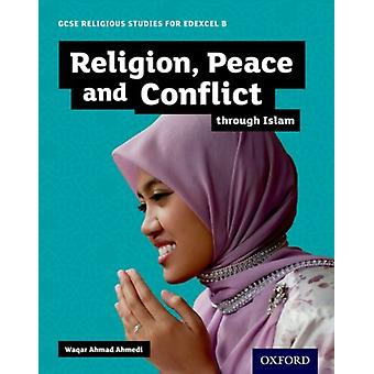GCSE Religious Studies for Edexcel B Religion Peace and Conflict through Islam by Waqar Ahmedi