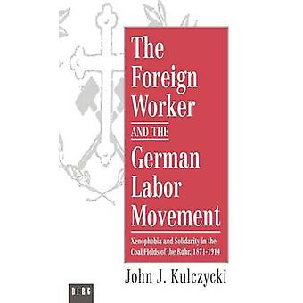 The Foreign Worker and the German Labor Movement Xenophobia and Solidarity in the Coal Fields of the Ruhr 18711914 by Kulczycki & John J.