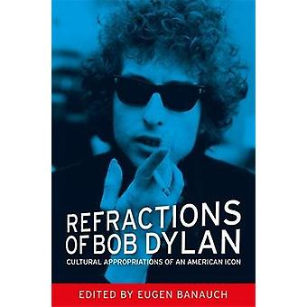Refractions of Bob Dylan Cultural Appropriations of an American Icon by Banauch & Eugen