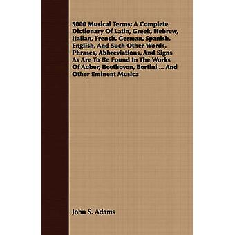 5000 Musical Terms A Complete Dictionary Of Latin Greek Hebrew Italian French German Spanish English And Such Other Words Phrases Abbreviations And Signs As Are To Be Found In The Works Of by Adams & John S.