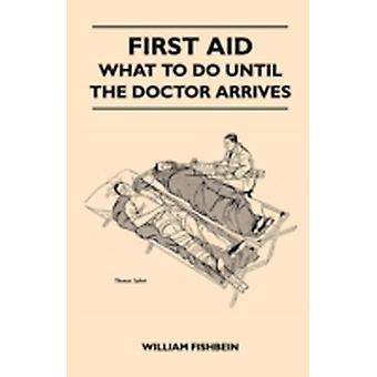 First Aid  What To Do Until The Doctor Arrives  Simple Effective FirstAid Treatment For Common Symptoms Civilian Injuries And Poisoning  Things To Do Which May Ease Pain Save A Life Or Prevent by Fishbein & William