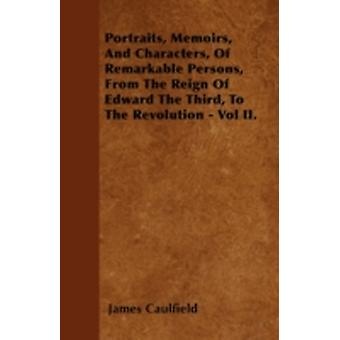 Portraits Memoirs And Characters Of Remarkable Persons From The Reign Of Edward The Third To The Revolution  Vol II. by Caulfield & James