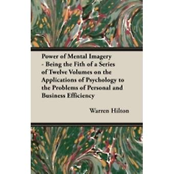 Power of Mental Imagery  Being the Fith of a Series of Twelve Volumes on the Applications of Psychology to the Problems of Personal and Business Effi by Hilton & Warren