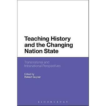 Teaching History and the Changing Nation State by Guyver & Robert