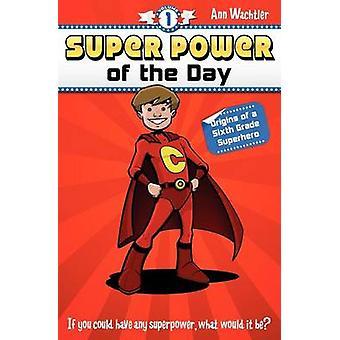 Super Power of the Day Origins of a Sixth Grade Superhero by Wachtler & Ann