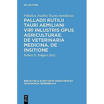 Palladii Rutilii Tauri Aemiliani Viri Inlustris Opus Agriculturae. de Veterinaria Medicina. de Insitione by Palladius