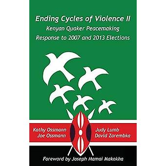 Ending Cycles of Violence II Kenyan Quaker Peacemaking Response to 2007 and 2013 Elections by Lumb & Judy