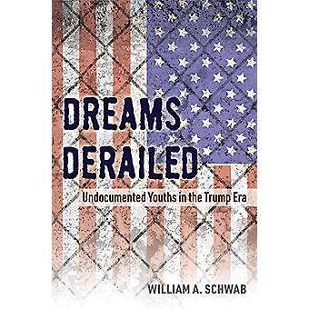 Dreams Derailed - Undocumented Youths in the Trump Era by William A. S