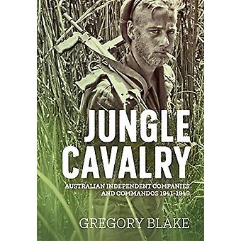 Jungle Cavalry - Australian Independent Companies and Commandos 1941-1