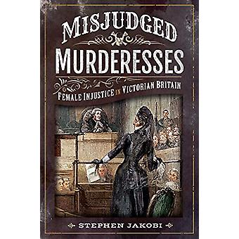 Misjudged Murderesses - Female Injustice in Victorian Britain by Steph
