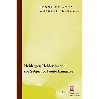 Heidegger Hoelderlin and the Subject of Poetic Language  Toward a New Poetics of Dasein by Jennifer Anna Gosetti Ferencei
