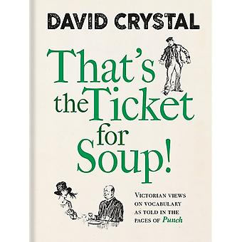 Thats the Ticket for Soup  Victorian Views on Vocabulary as Told in the Pages of Punch by David Crystal